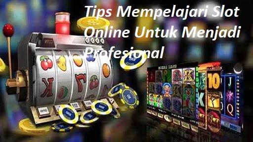Tips Mempelajari Slot Online Untuk Menjadi Profesional